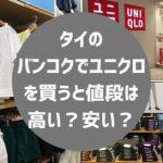 タイのバンコクでユニクロで洋服を買うと値段は高い?安い?