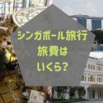 シンガポール旅行の旅費はいくらくらい?
